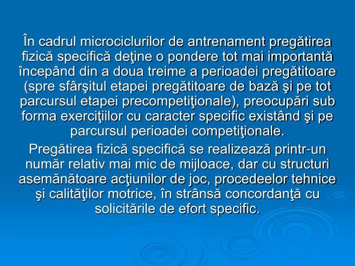 În cadrul microciclurilor de antrenament pregătirea fizică specifică deţine o pondere tot mai importantă începând din a doua treime a perioadei pregătitoare (spre sfârşitul etapei pregătitoare de bază şi pe tot parcursul etapei precompetiţionale), preocupări sub forma exerciţiilor cu caracter specific existând şi pe parcursul perioadei competiţionale.