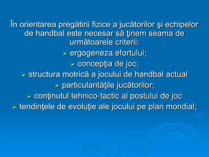 În orientarea pregătirii fizice a jucătorilor şi echipelor de handbal este necesar să ţinem seama de următoarele criterii: