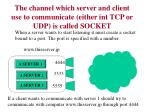 the channel which server and client use to communicate either int tcp or udp is called socket
