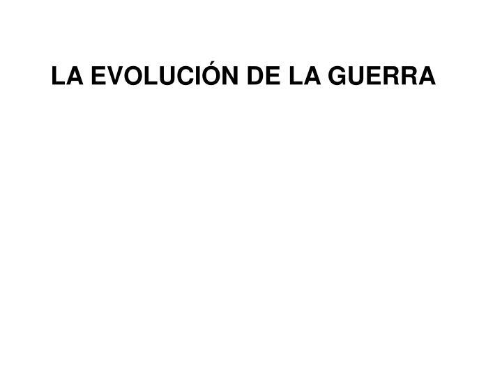 LA EVOLUCIÓN DE LA GUERRA