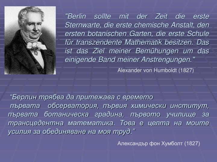 """""""Berlin sollte mit der Zeit die erste Sternwarte, die erste chemische Anstalt, den ersten botanischen Garten, die erste Schule für transzendente Mathematik besitzen. Das ist das Ziel meiner Bemühungen um das einigende Band meiner Anstrengungen."""""""