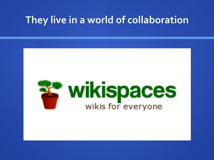 They live in a world of collaboration