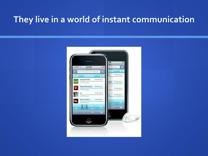 They live in a world of instant communication