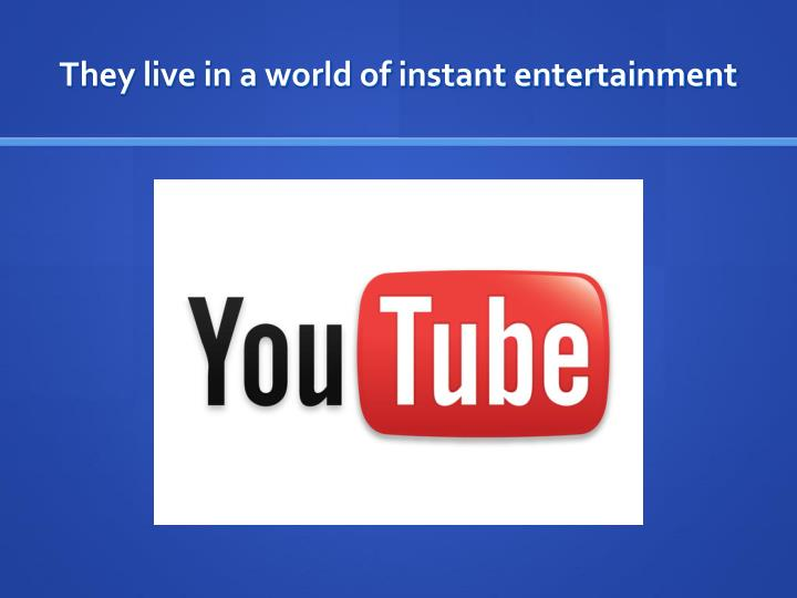 They live in a world of instant entertainment