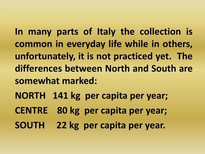 In many parts of Italy the collection is common in everyday life while in others, unfortunately, it is not practiced yet.  The differences between North and South are somewhat marked: