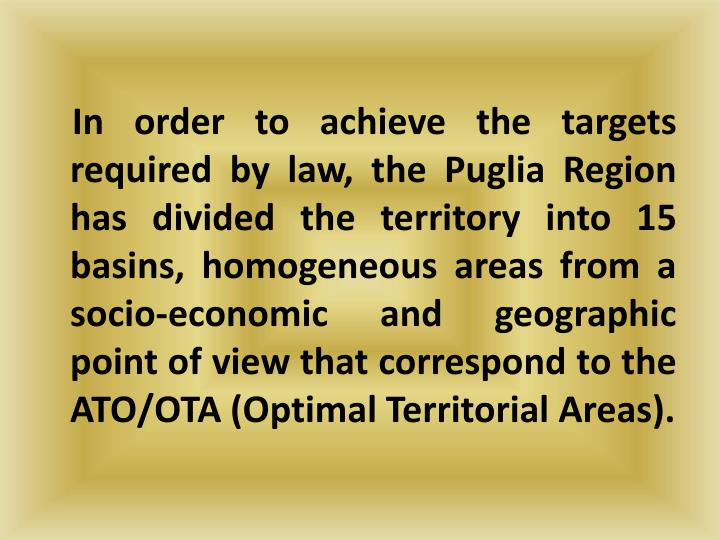 In order to achieve the targets required by law, the Puglia Region has divided the territory into 15 basins, homogeneous areas from a socio-economic and geographic point of view that correspond to the ATO/OTA (Optimal Territorial Areas).