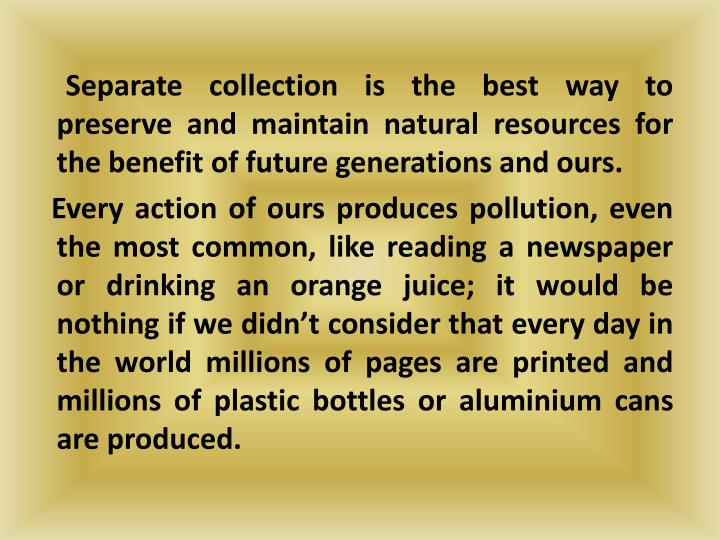 Separate collection is the best way to preserve and maintain natural resources for the benefit of future generations and ours.