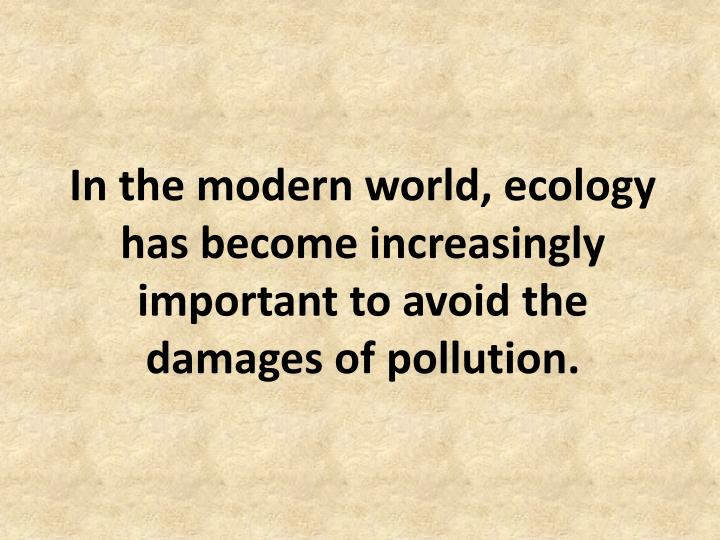 In the modern world, ecology has become increasingly important to avoid the damages of pollution.