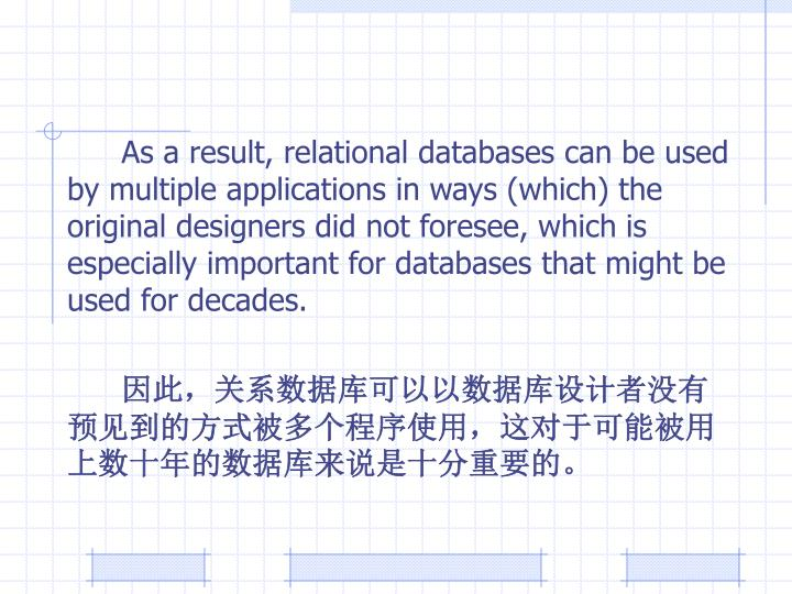 As a result, relational databases can be used by multiple applications in ways (which) the original designers did not foresee, which