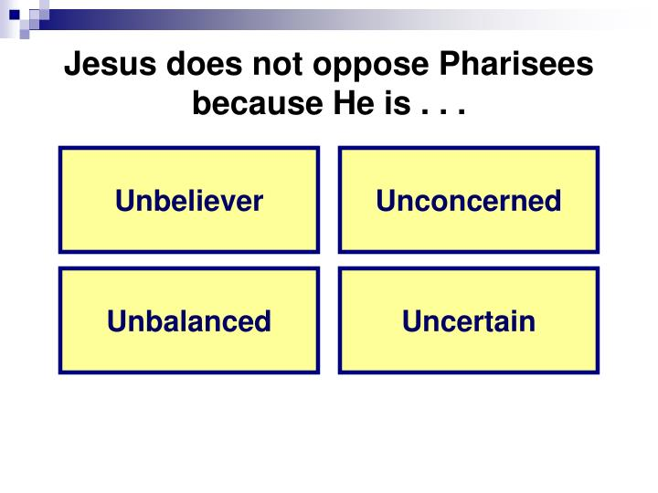 Jesus does not oppose Pharisees because He is . . .