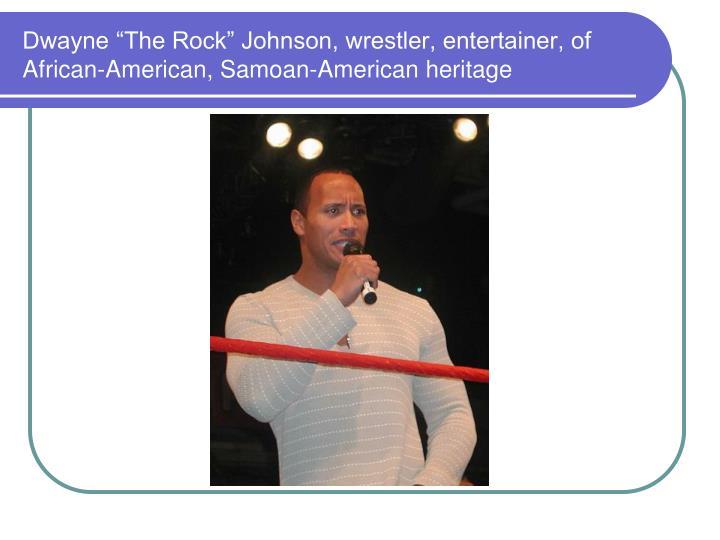 "Dwayne ""The Rock"" Johnson, wrestler, entertainer, of African-American, Samoan-American heritage"