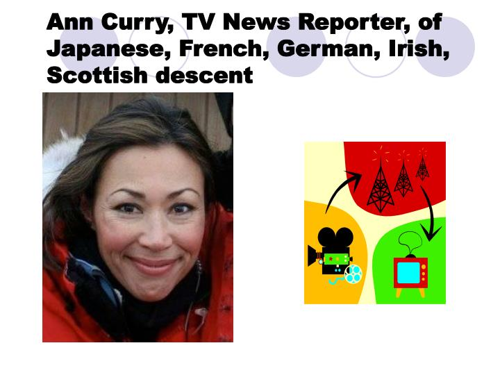 Ann Curry, TV News Reporter, of Japanese, French, German, Irish, Scottish descent