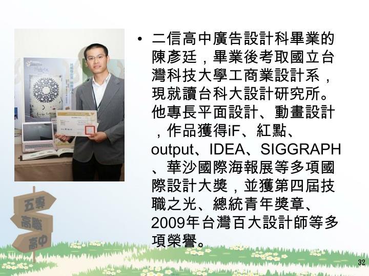 二信高中廣告設計科畢業的陳彥廷,畢業後考取國立台灣科技大學工商業設計系,現就讀台科大設計研究所。他專長平面設計、動畫設計,作品獲得