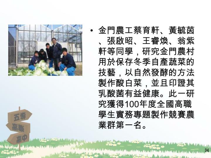 金門農工蔡育軒、黃毓茵、張啟昭、王睿煥、翁紫軒等同學,研究金門農村用於保存冬季自產蔬菜的技藝,以自然發酵的方法製作酸白菜,並且印證其乳酸菌有益健康。此一研究獲得
