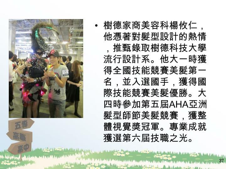 樹德家商美容科楊攸仁,他憑著對髮型設計的熱情,推甄錄取樹德科技大學流行設計系。他大一時獲得全國技能競賽美髮第一名,並入選國手,獲得國際技能競賽美髮優勝。大四時參加第五屆