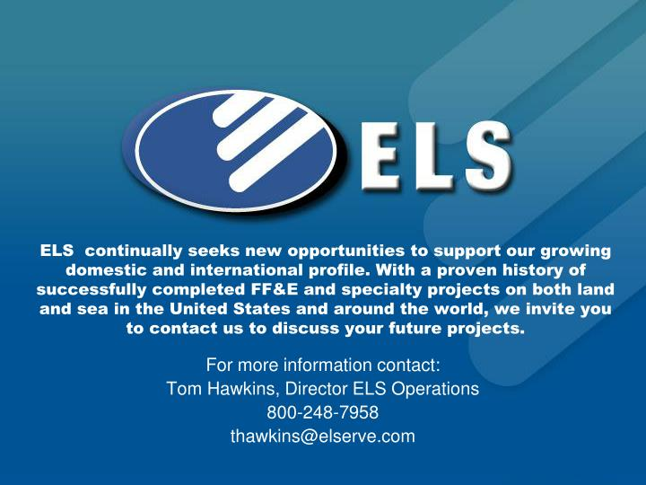 ELS  continually seeks new opportunities to support our growing domestic and international profile. With a proven history of successfully completed FF&E and specialty projects on both land and sea in the United States and around the world, we invite you to contact us to discuss your future projects.