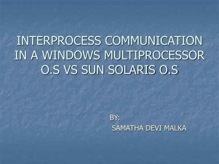 INTERPROCESS COMMUNICATION IN A WINDOWS MULTIPROCESSOR O.S VS SUN SOLARIS O.S