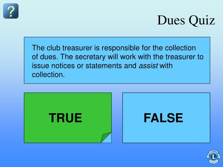 The club treasurer is responsible for the collection of dues. The secretary will work with the treasurer to issue notices or statements and
