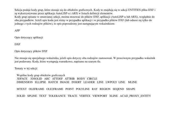 Sekcja podaje kody grup, które stosuje się do obiektów graficznych. Kody te znajdują się w sekcji ENTITIES pliku DXF i są wykorzystywane przez aplikacje AutoLISP-u i ARX w listach definicji elementów.