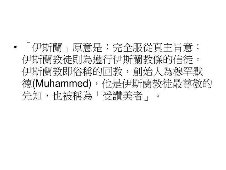「伊斯蘭」原意是:完全服從真主旨意;伊斯蘭教徒則為遵行伊斯蘭教條的信徒。伊斯蘭教即俗稱的回教,創始人為穆罕默德