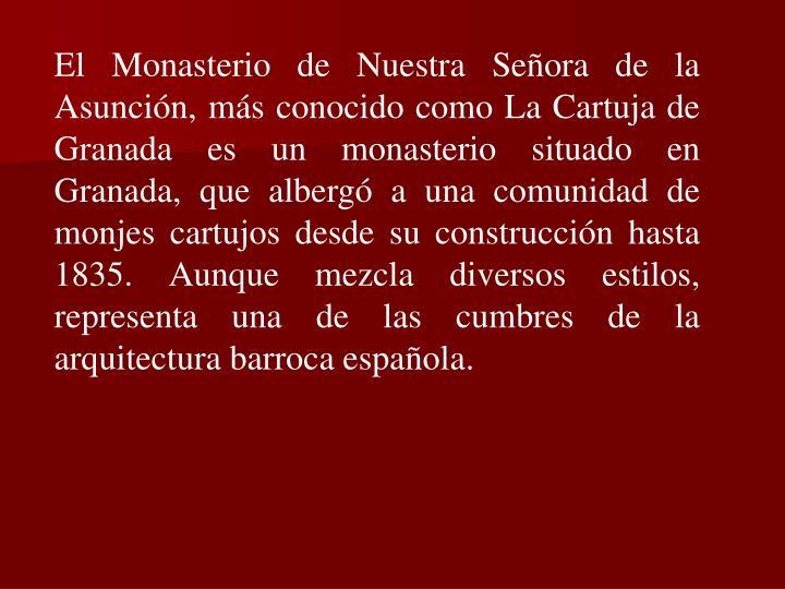 El Monasterio de Nuestra Señora de la Asunción, más conocido como La Cartuja de Granada es un monasterio situado en Granada, que albergó a una comunidad de monjes cartujos desde su construcción hasta 1835. Aunque mezcla diversos estilos, representa una de las cumbres de la arquitectura barroca española.