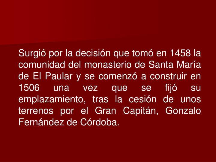 Surgió por la decisión que tomó en 1458 la comunidad del monasterio de Santa María de El Paular y se comenzó a construir en 1506 una vez que se fijó su emplazamiento, tras la cesión de unos terrenos por el Gran Capitán, Gonzalo Fernández de Córdoba.