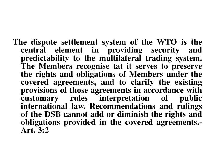 The dispute settlement system of the WTO is the central element in providing security and predictability to the multilateral trading system. The Members recognise tat it serves to preserve the rights and obligations of Members under the covered agreements, and to clarify the existing provisions of those agreements in accordance with customary rules interpretation of public international law. Recommendations and rulings of the DSB cannot add or diminish the rights and obligations provided in the covered agreements.-Art. 3:2