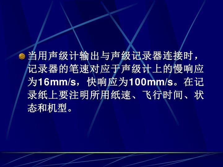 当用声级计输出与声级记录器连接时,记录器的笔速对应于声级计上的慢响应为16