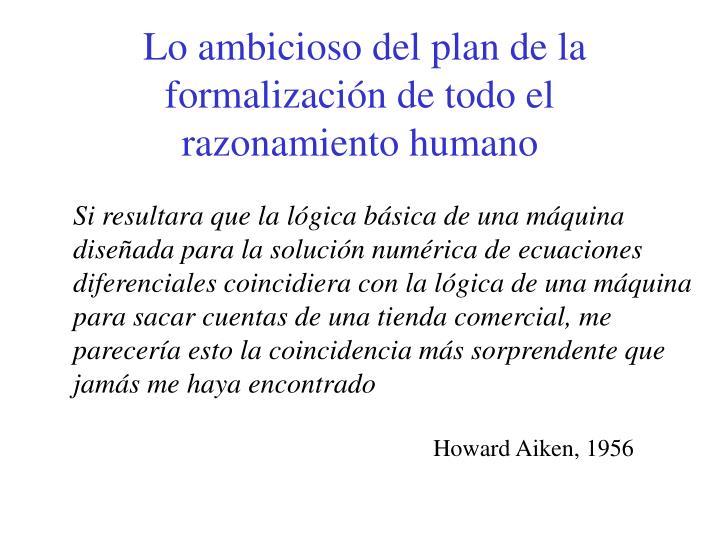Lo ambicioso del plan de la formalización de todo el razonamiento humano