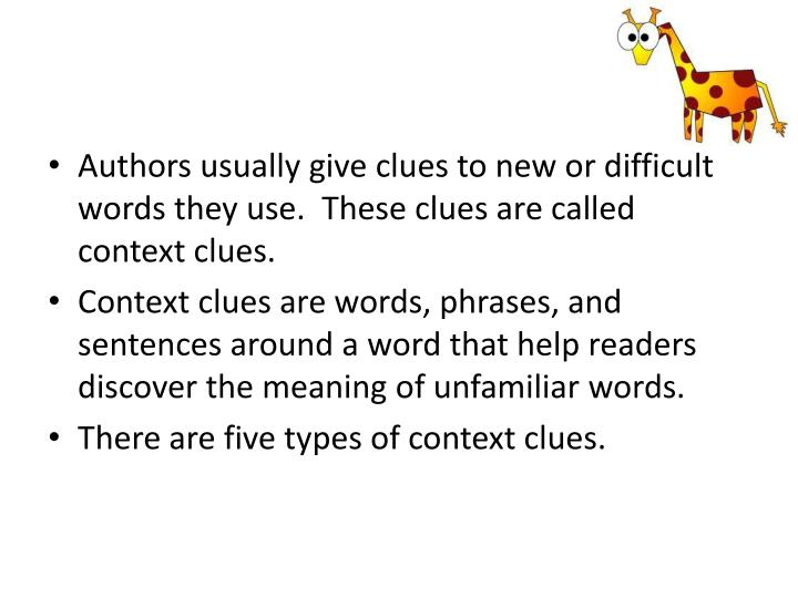 Authors usually give clues to new or difficult words they use.  These clues are called context clues...
