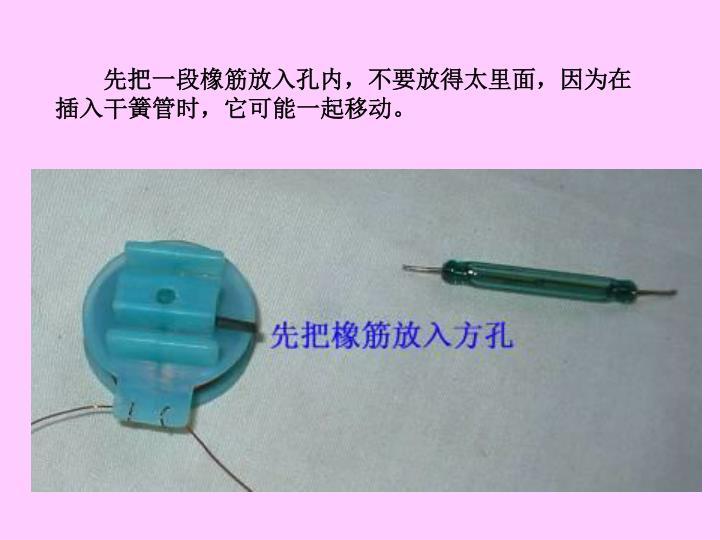 先把一段橡筋放入孔内,不要放得太里面,因为在插入干簧管时,它可能一起移动。