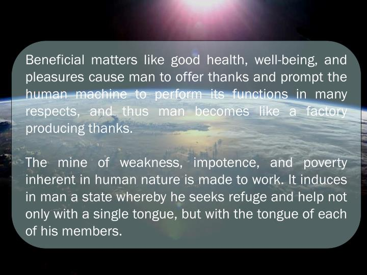 Beneficial matters like good health, well-being, and pleasures cause man to offer thanks and prompt the human machine to perform its functions in many respects, and thus man becomes like a factory producing thanks.
