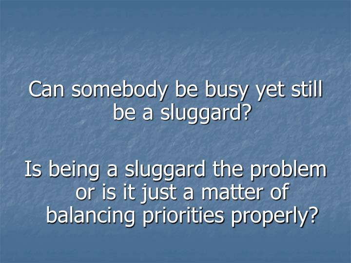 Can somebody be busy yet still be a sluggard?