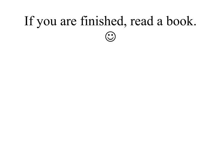 If you are finished, read a book.