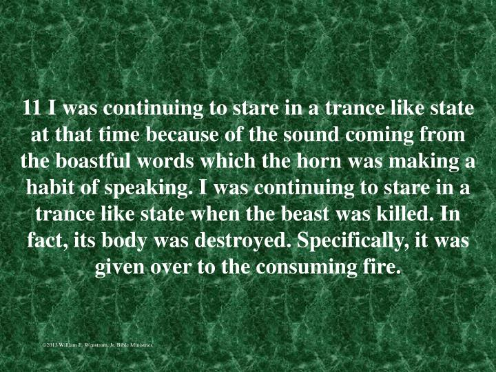 11 I was continuing to stare in a trance like state at that time because of the sound coming from the boastful words which the horn was making a habit of speaking. I was continuing to stare in a trance like state when the beast was killed. In fact, its body was destroyed. Specifically, it was given over to the consuming fire.