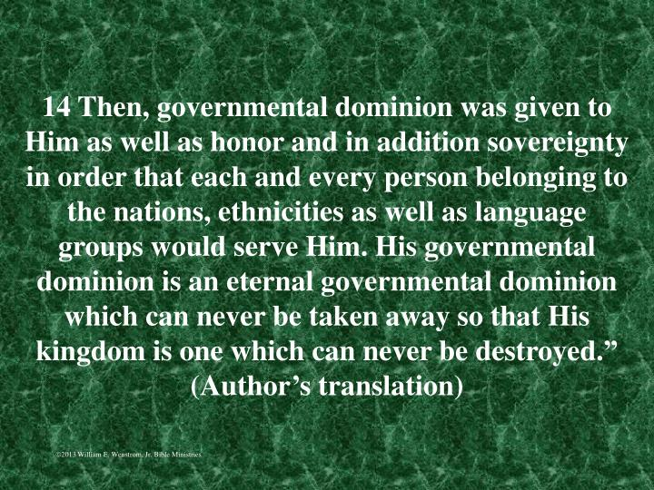 "14 Then, governmental dominion was given to Him as well as honor and in addition sovereignty in order that each and every person belonging to the nations, ethnicities as well as language groups would serve Him. His governmental dominion is an eternal governmental dominion which can never be taken away so that His kingdom is one which can never be destroyed."" (Author's translation)"