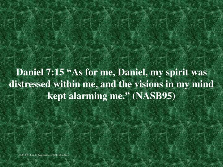 "Daniel 7:15 ""As for me, Daniel, my spirit was distressed within me, and the visions in my mind kept alarming me."" (NASB95)"