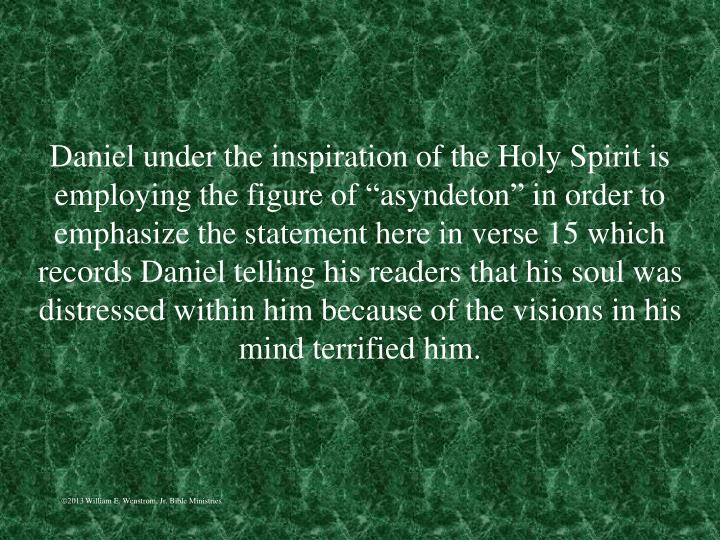 "Daniel under the inspiration of the Holy Spirit is employing the figure of ""asyndeton"" in order to emphasize the statement here in verse 15 which records Daniel telling his readers that his soul was distressed within him because of the visions in his mind terrified him."