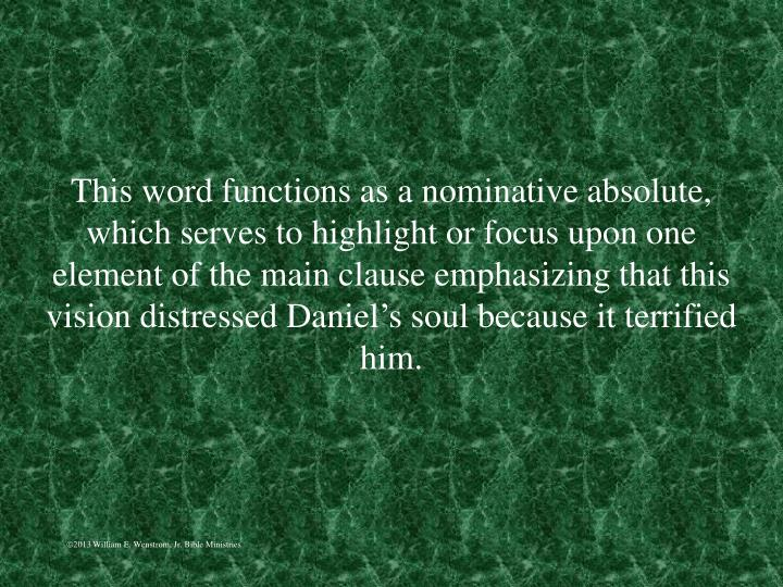 This word functions as a nominative absolute, which serves to highlight or focus upon one element of the main clause emphasizing that this vision distressed Daniel's soul because it terrified him.