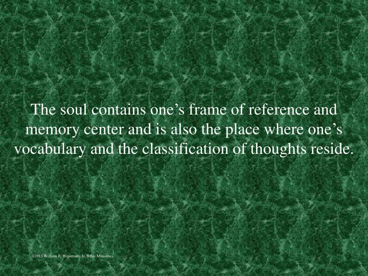 The soul contains one's frame of reference and memory center and is also the place where one's vocabulary and the classification of thoughts reside.