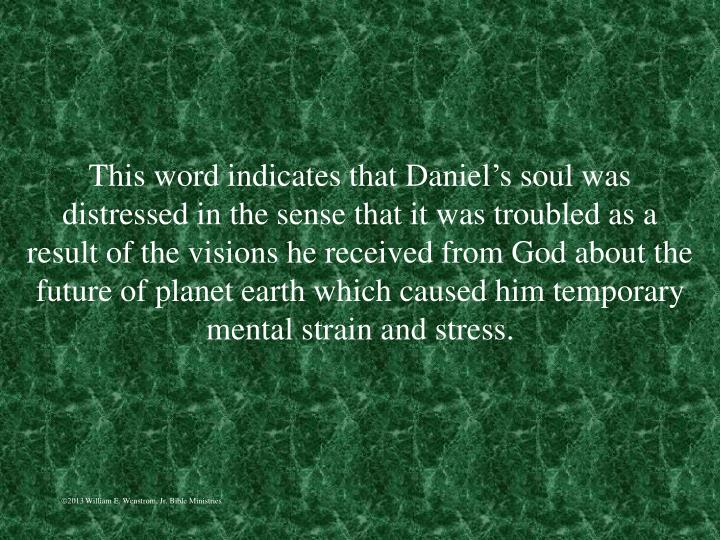 This word indicates that Daniel's soul was distressed in the sense that it was troubled as a result of the visions he received from God about the future of planet earth which caused him temporary mental strain and stress.