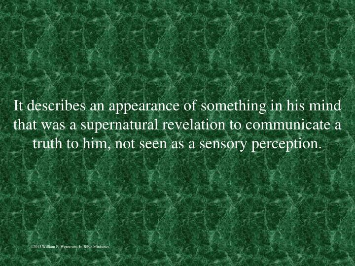 It describes an appearance of something in his mind that was a supernatural revelation to communicate a truth to him, not seen as a sensory perception.
