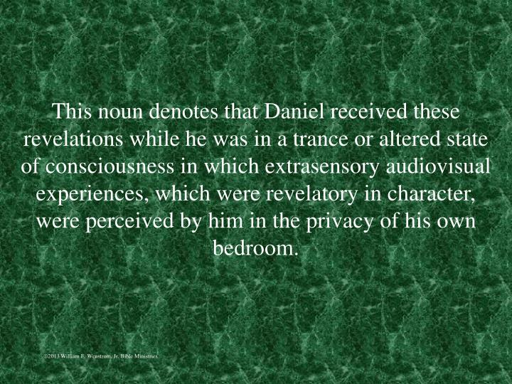 This noun denotes that Daniel received these revelations while he was in a trance or altered state of consciousness in which extrasensory audiovisual experiences, which were revelatory in character, were perceived by him in the privacy of his own bedroom.