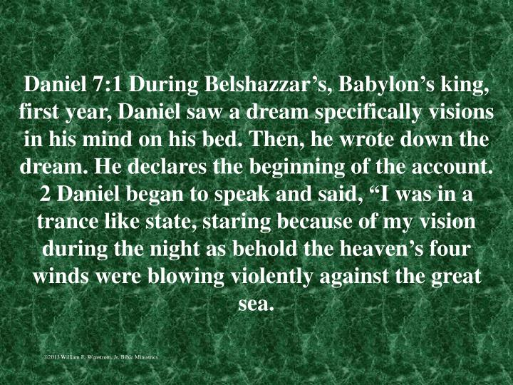 "Daniel 7:1 During Belshazzar's, Babylon's king, first year, Daniel saw a dream specifically visions in his mind on his bed. Then, he wrote down the dream. He declares the beginning of the account. 2 Daniel began to speak and said, ""I was in a trance like state, staring because of my vision during the night as behold the heaven's four winds were blowing violently against the great sea."