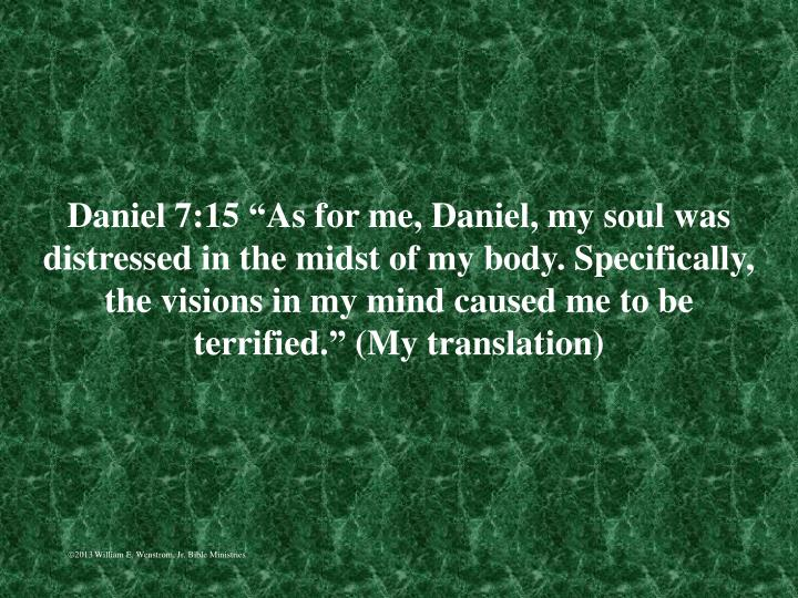 "Daniel 7:15 ""As for me, Daniel, my soul was distressed in the midst of my body. Specifically, the visions in my mind caused me to be terrified."" (My translation)"
