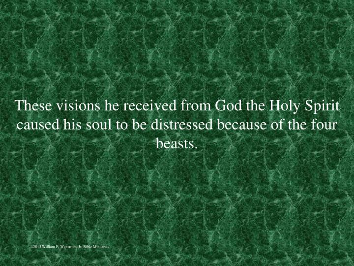 These visions he received from God the Holy Spirit caused his soul to be distressed because of the four beasts.