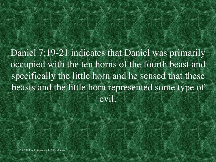 Daniel 7:19-21 indicates that Daniel was primarily occupied with the ten horns of the fourth beast and specifically the little horn and he sensed that these beasts and the little horn represented some type of evil.