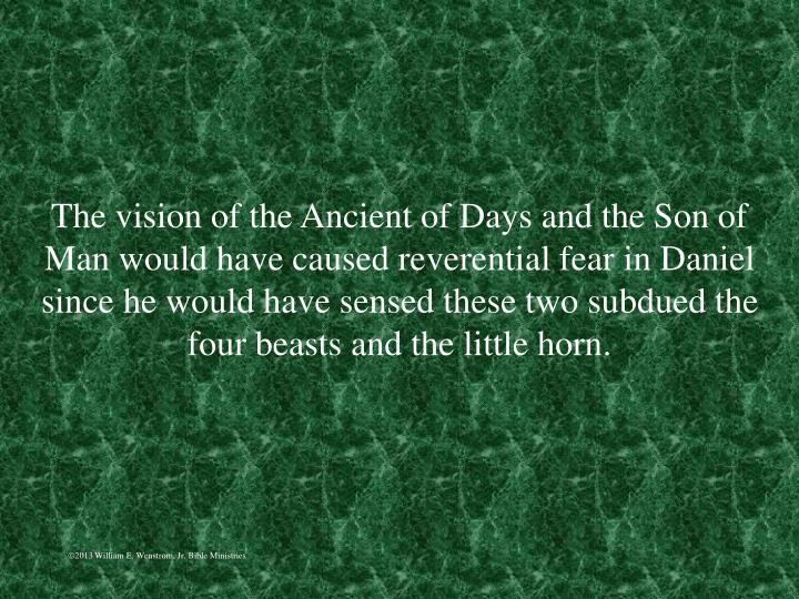 The vision of the Ancient of Days and the Son of Man would have caused reverential fear in Daniel since he would have sensed these two subdued the four beasts and the little horn.