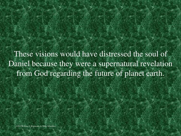 These visions would have distressed the soul of Daniel because they were a supernatural revelation from God regarding the future of planet earth.