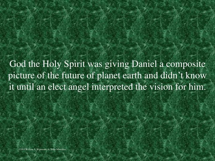 God the Holy Spirit was giving Daniel a composite picture of the future of planet earth and didn't know it until an elect angel interpreted the vision for him.